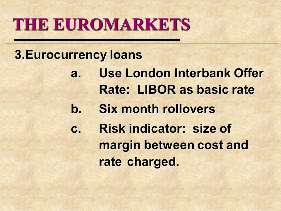 THE EUROMARKETS 3.Eurocurrency loans a.Use London Interbank Offer Rate: LIBOR as basic rate b.Six month rollovers c.Risk indicator: size of margin bet