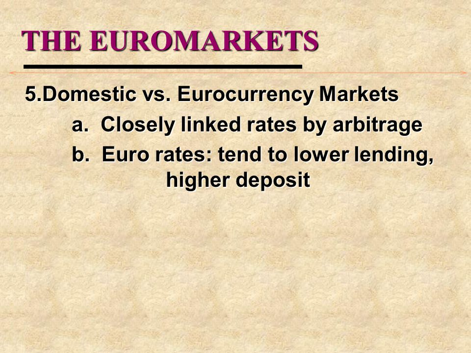 THE EUROMARKETS 5.Domestic vs. Eurocurrency Markets a. Closely linked rates by arbitrage b. Euro rates: tend to lower lending, higher deposit