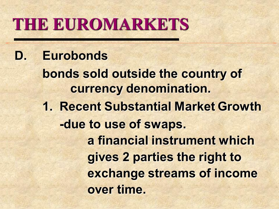 THE EUROMARKETS D.Eurobonds bonds sold outside the country of currency denomination. 1. Recent Substantial Market Growth -due to use of swaps. -due to
