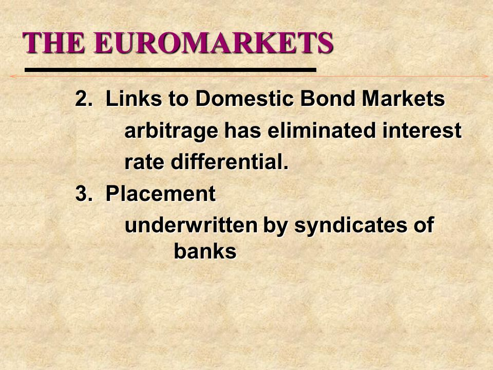 THE EUROMARKETS 2. Links to Domestic Bond Markets arbitrage has eliminated interest rate differential. 3. Placement underwritten by syndicates of bank