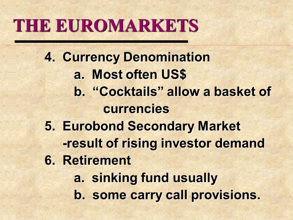 THE EUROMARKETS 4. Currency Denomination a. Most often US$ b. Cocktails allow a basket of currencies 5. Eurobond Secondary Market -result of rising in