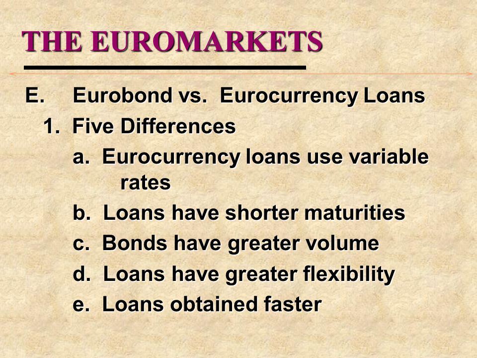 THE EUROMARKETS E.Eurobond vs. Eurocurrency Loans 1.