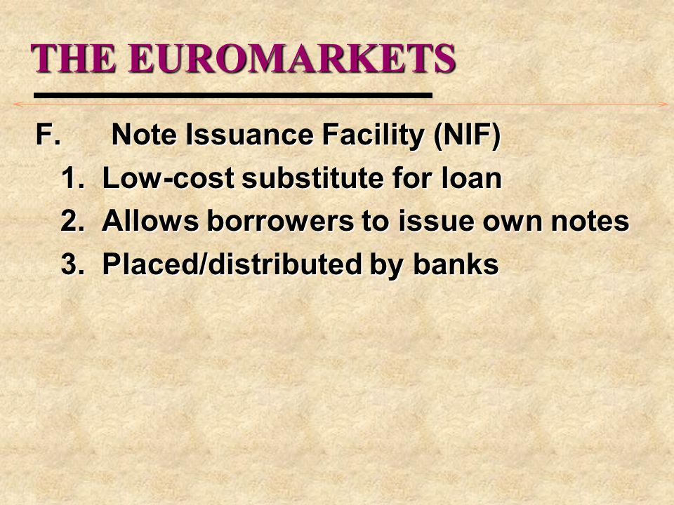 THE EUROMARKETS F. Note Issuance Facility (NIF) 1. Low-cost substitute for loan 2. Allows borrowers to issue own notes 3. Placed/distributed by banks