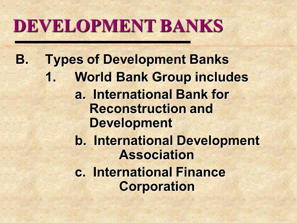 DEVELOPMENT BANKS B.Types of Development Banks 1.World Bank Group includes a.