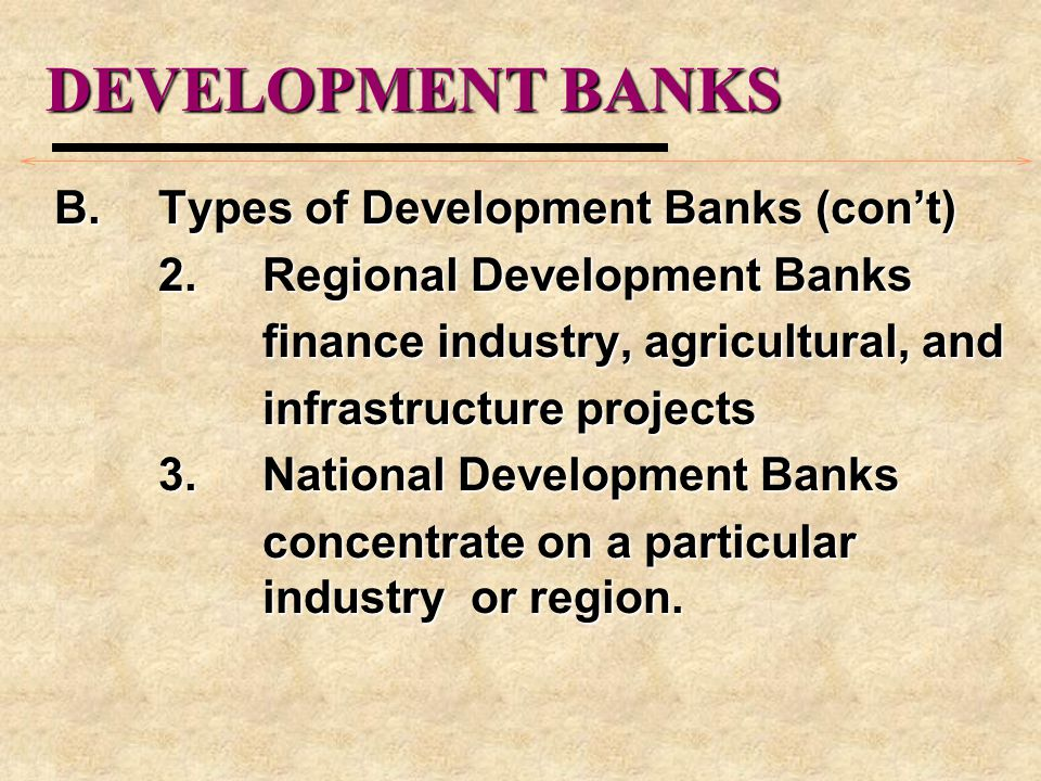 DEVELOPMENT BANKS B.Types of Development Banks (cont) 2.Regional Development Banks finance industry, agricultural, and infrastructure projects 3.Natio
