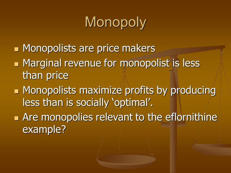 Monopoly Monopolists are price makers Monopolists are price makers Marginal revenue for monopolist is less than price Marginal revenue for monopolist is less than price Monopolists maximize profits by producing less than is socially optimal.
