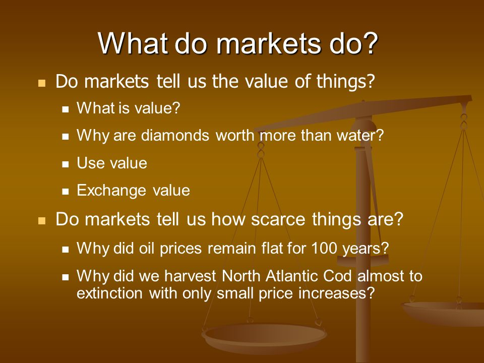 What do markets do? Do markets tell us the value of things? What is value? Why are diamonds worth more than water? Use value Exchange value Do markets
