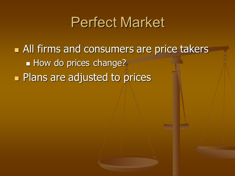 Perfect Market All firms and consumers are price takers All firms and consumers are price takers How do prices change? How do prices change? Plans are