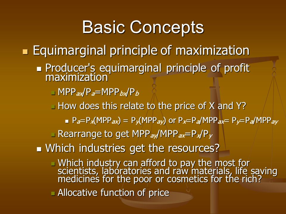 Basic Concepts Equimarginal principle of maximization Equimarginal principle of maximization Producer s equimarginal principle of profit maximization Producer s equimarginal principle of profit maximization MPP/P=MPP/P MPP ax /P a =MPP bx /P b How does this relate to the price of X and Y.