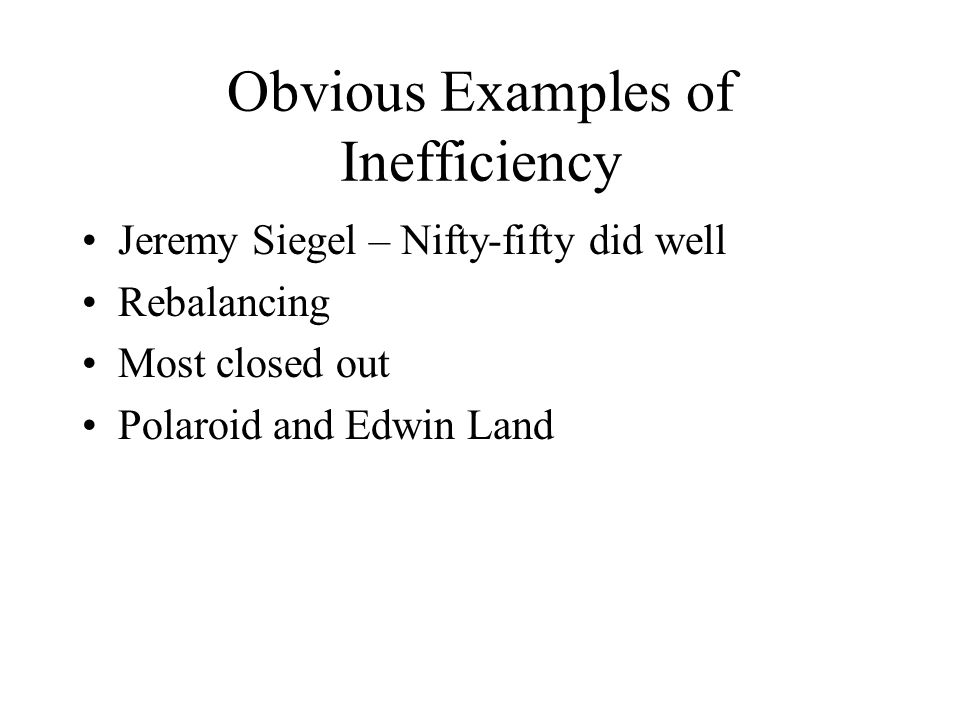 Obvious Examples of Inefficiency Jeremy Siegel – Nifty-fifty did well Rebalancing Most closed out Polaroid and Edwin Land