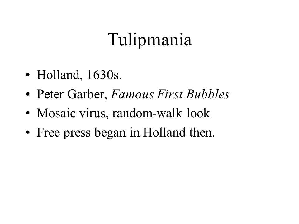 Tulipmania Holland, 1630s. Peter Garber, Famous First Bubbles Mosaic virus, random-walk look Free press began in Holland then.