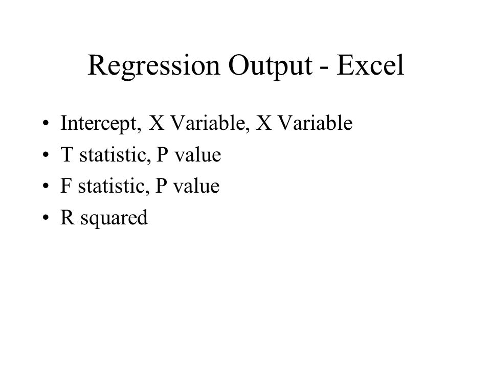 Regression Output - Excel Intercept, X Variable, X Variable T statistic, P value F statistic, P value R squared