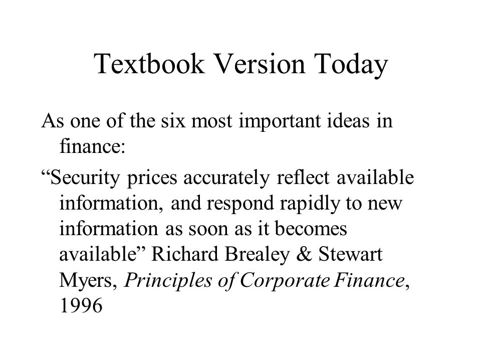Textbook Version Today As one of the six most important ideas in finance: Security prices accurately reflect available information, and respond rapidl