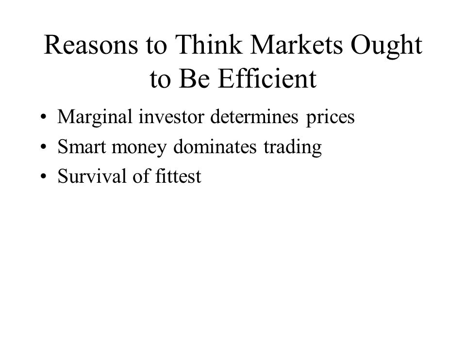 Reasons to Think Markets Ought to Be Efficient Marginal investor determines prices Smart money dominates trading Survival of fittest