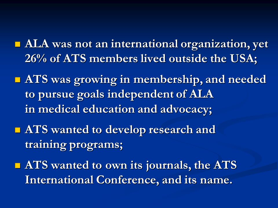ALA was not an international organization, yet 26% of ATS members lived outside the USA; ALA was not an international organization, yet 26% of ATS members lived outside the USA; ATS was growing in membership, and needed to pursue goals independent of ALA in medical education and advocacy; ATS was growing in membership, and needed to pursue goals independent of ALA in medical education and advocacy; ATS wanted to develop research and training programs; ATS wanted to develop research and training programs; ATS wanted to own its journals, the ATS International Conference, and its name.