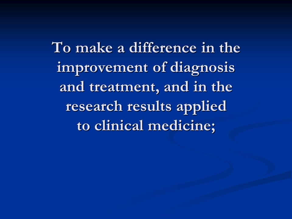 To make a difference in the improvement of diagnosis and treatment, and in the research results applied to clinical medicine;