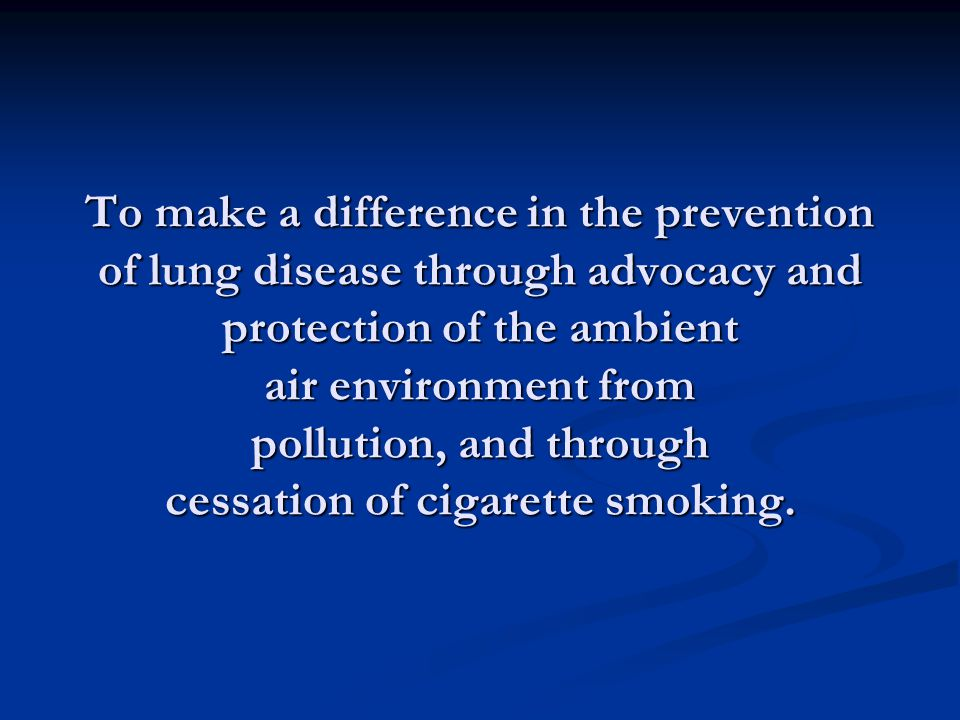 To make a difference in the prevention of lung disease through advocacy and protection of the ambient air environment from pollution, and through cessation of cigarette smoking.