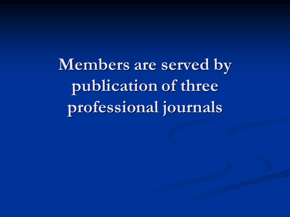 Members are served by publication of three professional journals