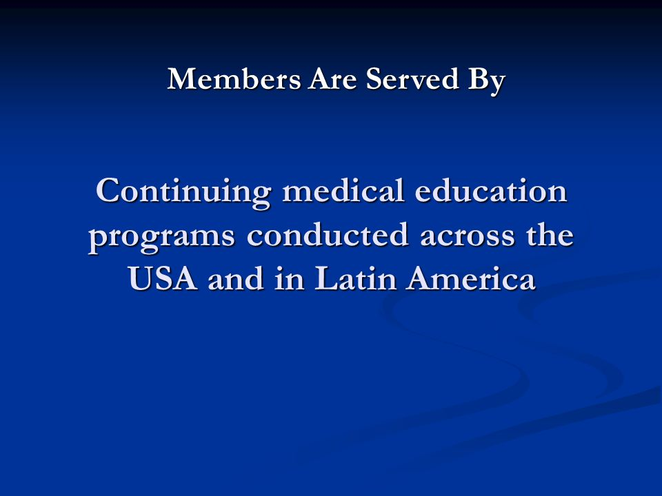 Continuing medical education programs conducted across the USA and in Latin America Members Are Served By