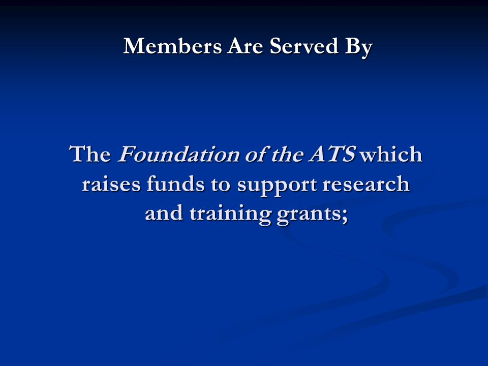 The Foundation of the ATS which raises funds to support research and training grants; Members Are Served By