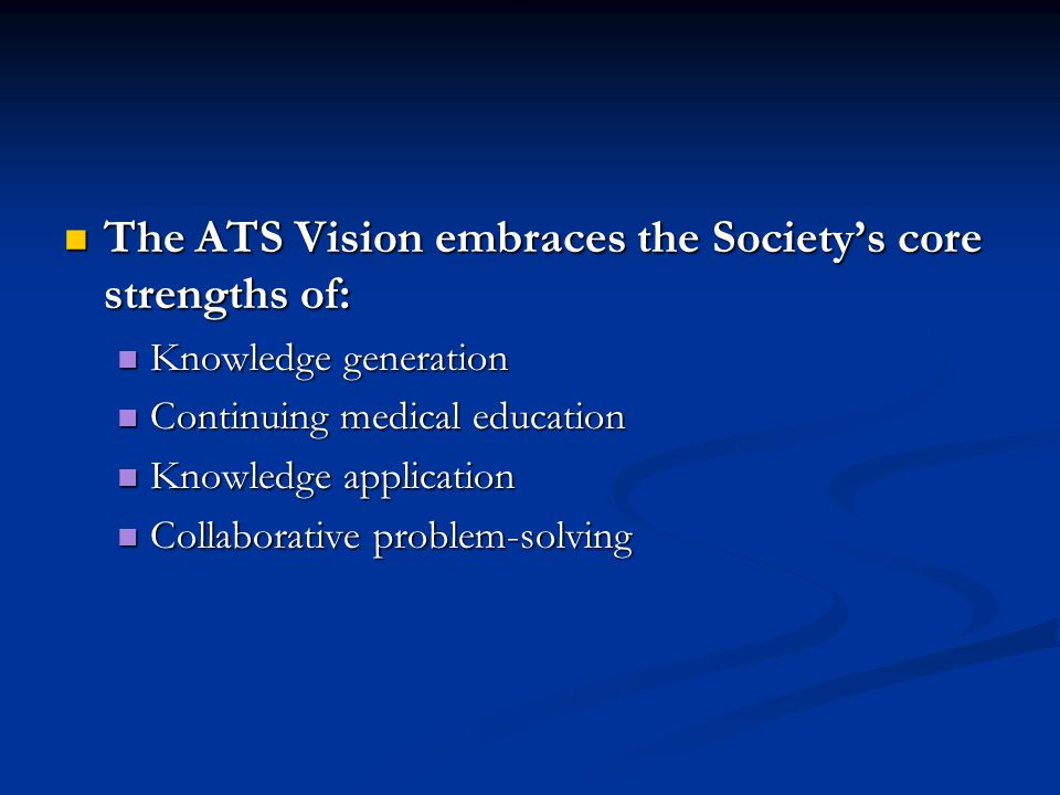 The ATS Vision embraces the Societys core strengths of: The ATS Vision embraces the Societys core strengths of: Knowledge generation Knowledge generation Continuing medical education Continuing medical education Knowledge application Knowledge application Collaborative problem-solving Collaborative problem-solving