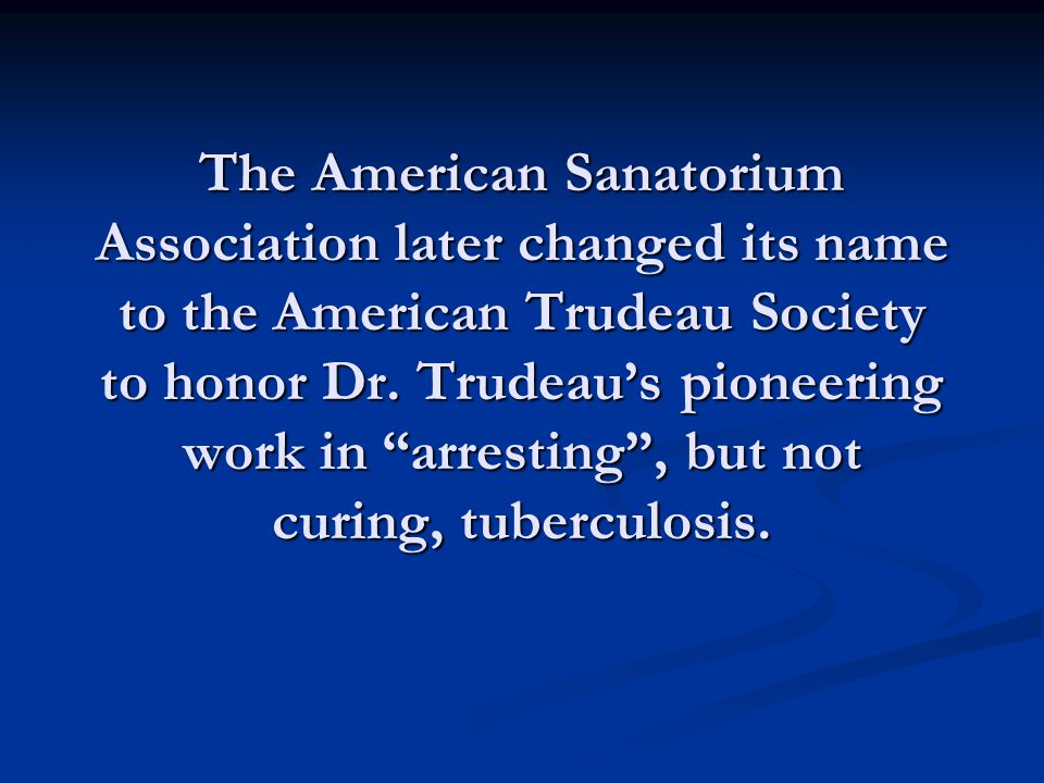The American Sanatorium Association later changed its name to the American Trudeau Society to honor Dr.
