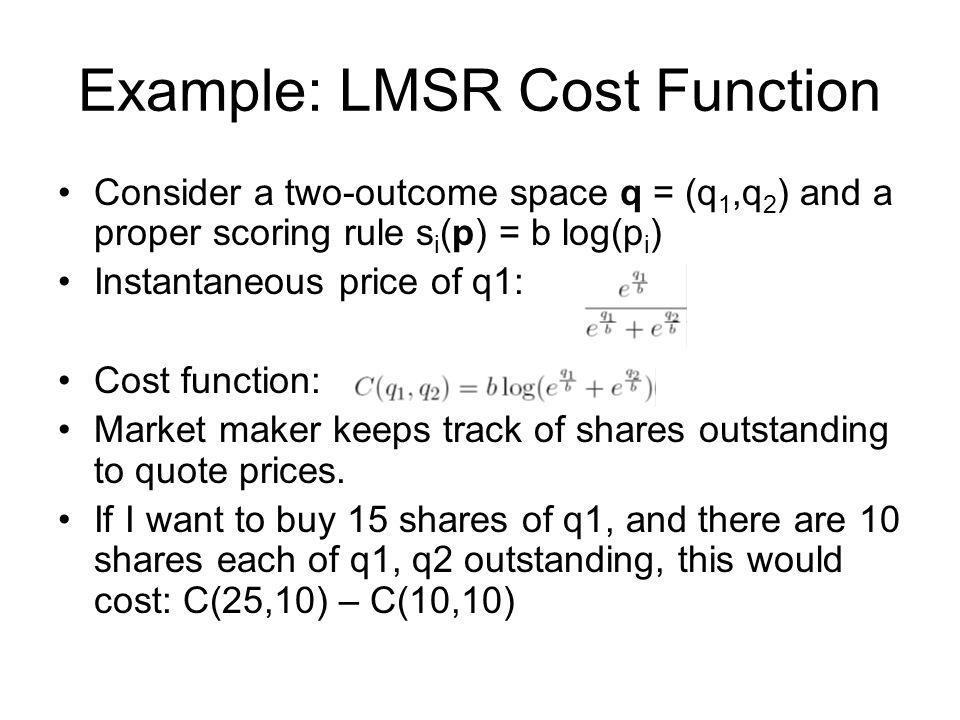 Example: LMSR Cost Function Consider a two-outcome space q = (q 1,q 2 ) and a proper scoring rule s i (p) = b log(p i ) Instantaneous price of q1: Cos