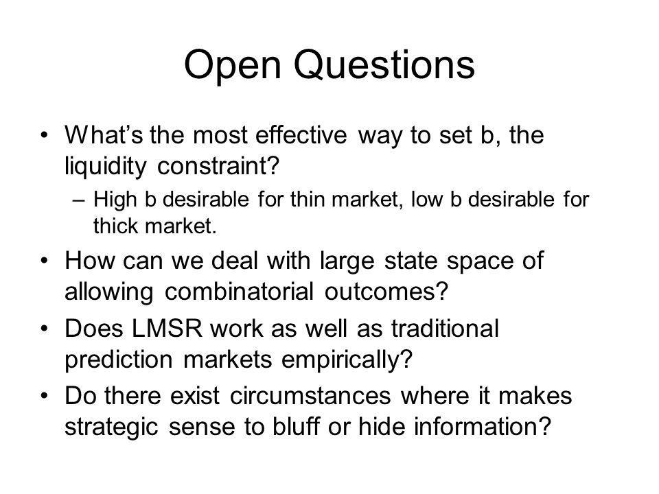 Open Questions Whats the most effective way to set b, the liquidity constraint? –High b desirable for thin market, low b desirable for thick market. H