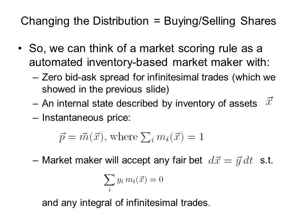 So, we can think of a market scoring rule as a automated inventory-based market maker with: –Zero bid-ask spread for infinitesimal trades (which we sh
