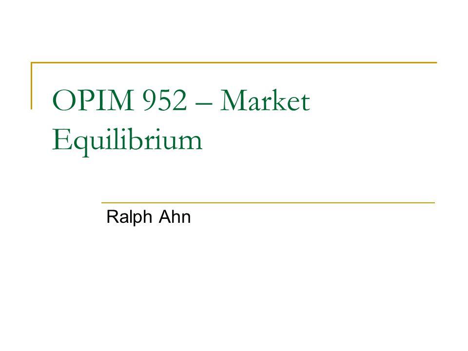 OPIM 952 – Market Equilibrium Ralph Ahn