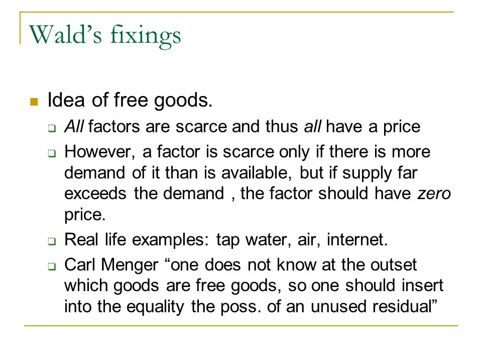 Walds fixings Idea of free goods. All factors are scarce and thus all have a price However, a factor is scarce only if there is more demand of it than