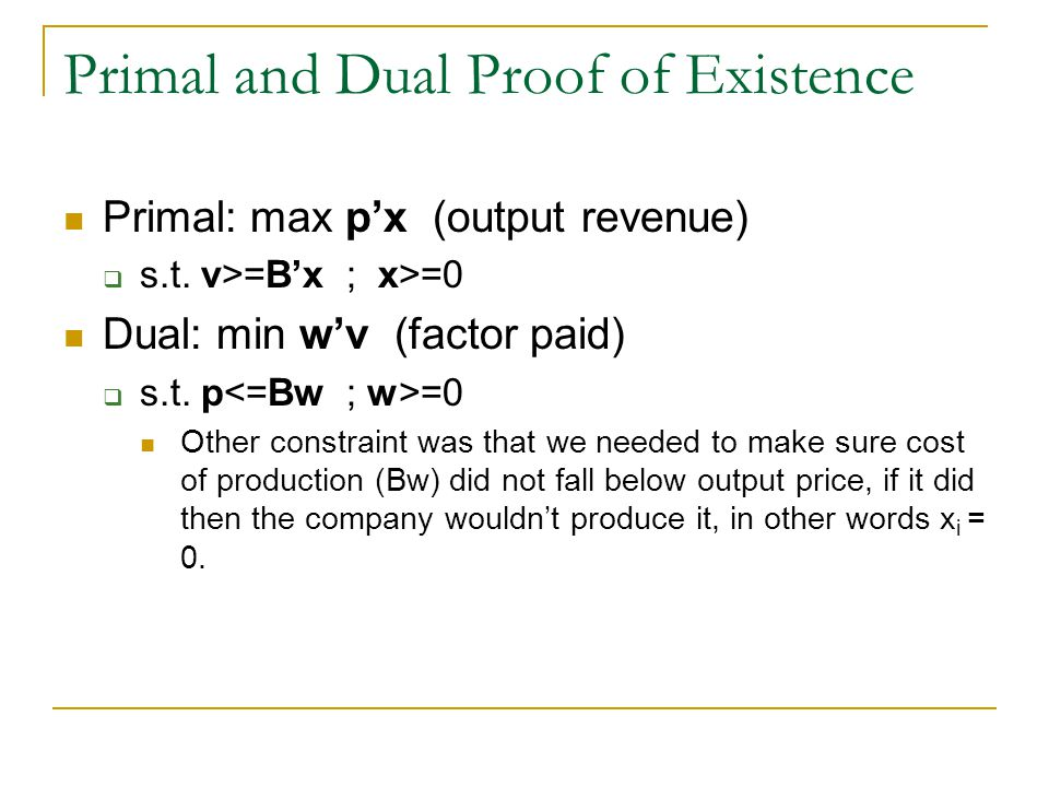 Primal and Dual Proof of Existence Primal: max px (output revenue) s.t. v>=Bx ; x>=0 Dual: min wv (factor paid) s.t. p =0 Other constraint was that we