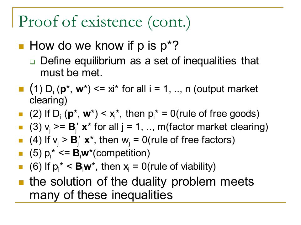 Proof of existence (cont.) How do we know if p is p*? Define equilibrium as a set of inequalities that must be met. ( 1) D i (p*, w*) <= xi* for all i