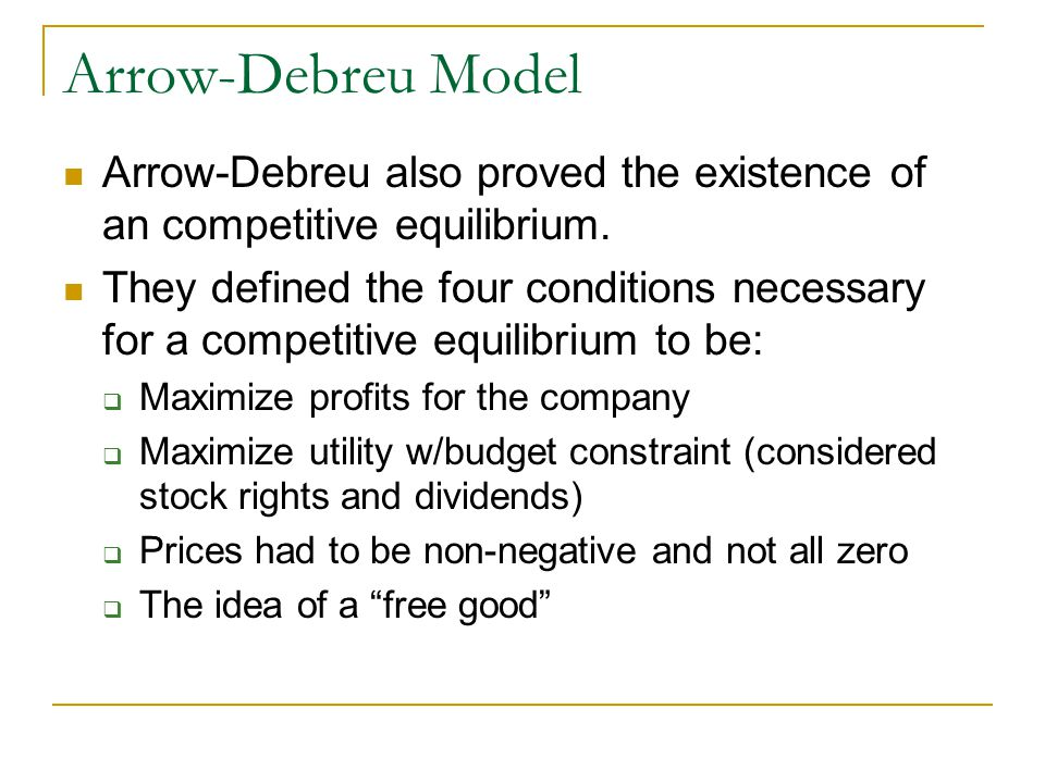 Arrow-Debreu Model Arrow-Debreu also proved the existence of an competitive equilibrium. They defined the four conditions necessary for a competitive