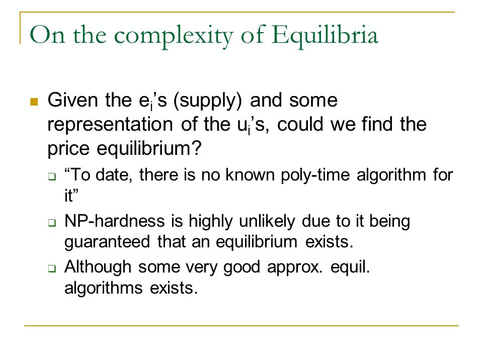 On the complexity of Equilibria Given the e i s (supply) and some representation of the u i s, could we find the price equilibrium? To date, there is