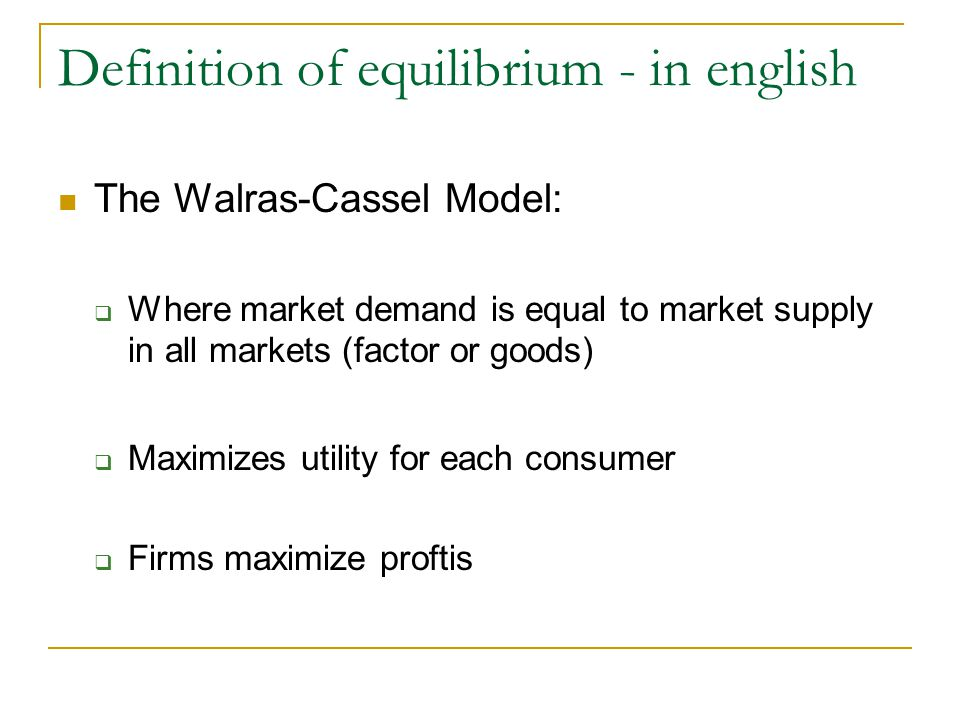 Definition of equilibrium - in english The Walras-Cassel Model: Where market demand is equal to market supply in all markets (factor or goods) Maximiz