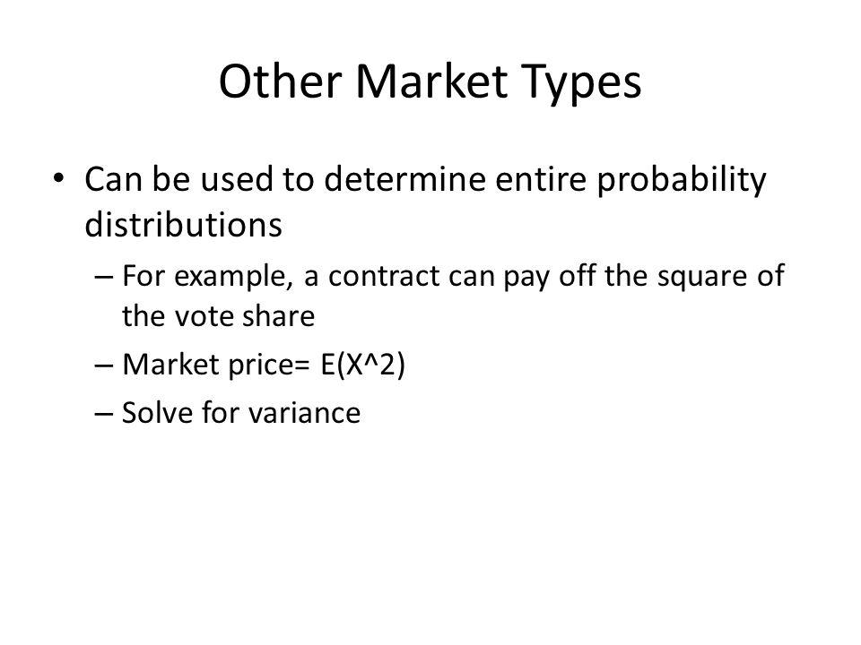 Other Market Types Can be used to determine entire probability distributions – For example, a contract can pay off the square of the vote share – Market price= E(X^2) – Solve for variance