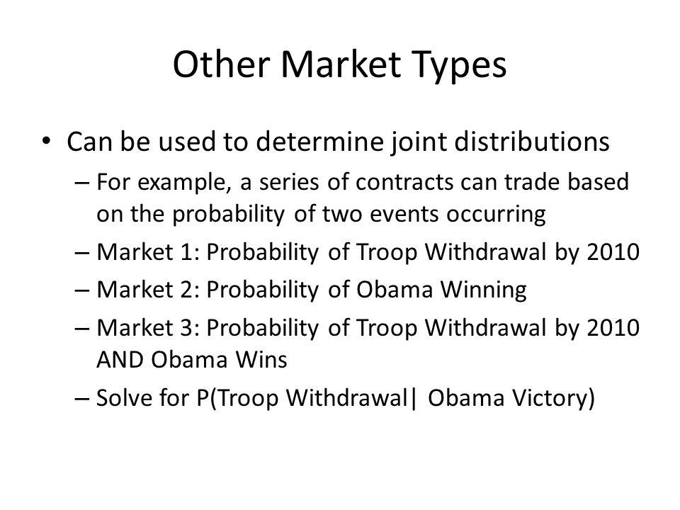 Other Market Types Can be used to determine joint distributions – For example, a series of contracts can trade based on the probability of two events occurring – Market 1: Probability of Troop Withdrawal by 2010 – Market 2: Probability of Obama Winning – Market 3: Probability of Troop Withdrawal by 2010 AND Obama Wins – Solve for P(Troop Withdrawal| Obama Victory)