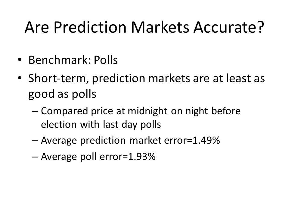 Benchmark: Polls Short-term, prediction markets are at least as good as polls – Compared price at midnight on night before election with last day polls – Average prediction market error=1.49% – Average poll error=1.93%