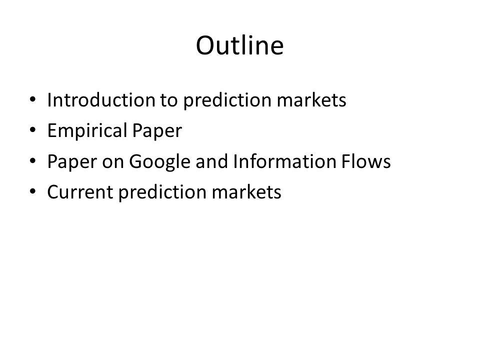 Outline Introduction to prediction markets Empirical Paper Paper on Google and Information Flows Current prediction markets