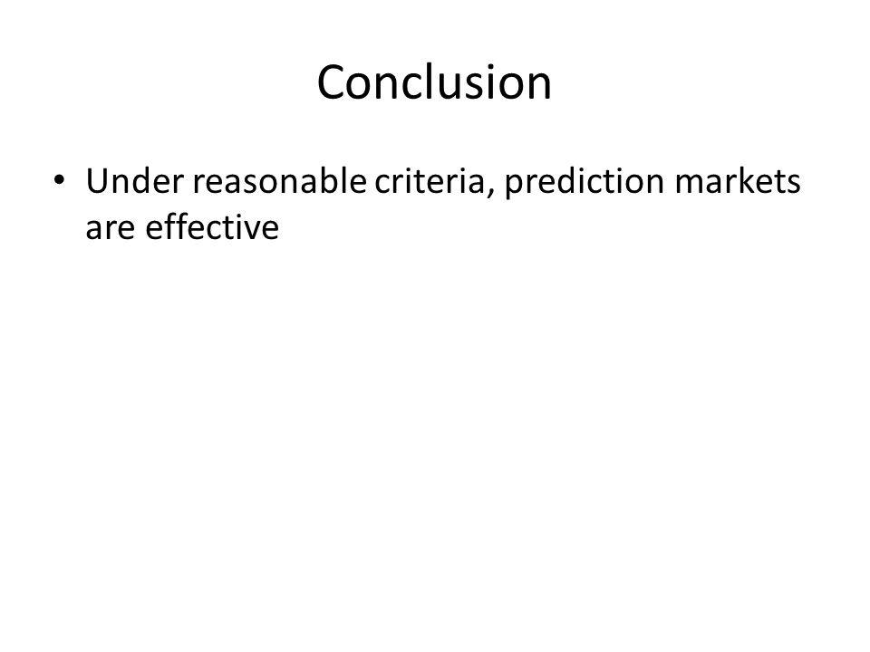 Conclusion Under reasonable criteria, prediction markets are effective