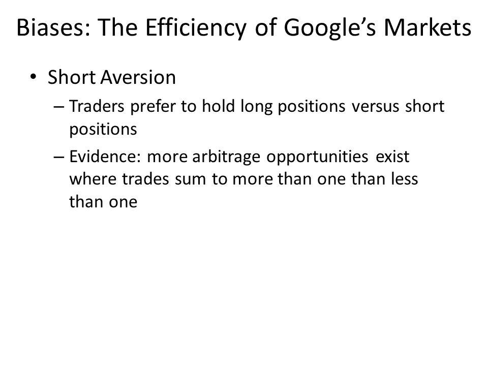 Short Aversion – Traders prefer to hold long positions versus short positions – Evidence: more arbitrage opportunities exist where trades sum to more than one than less than one Biases: The Efficiency of Googles Markets