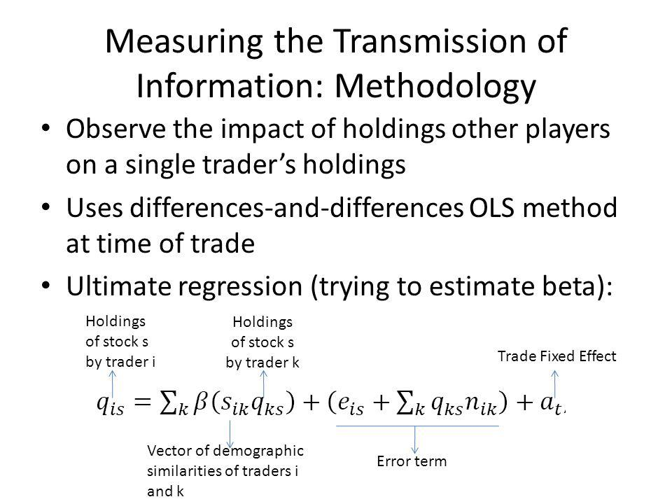 Measuring the Transmission of Information: Methodology Observe the impact of holdings other players on a single traders holdings Uses differences-and-differences OLS method at time of trade Ultimate regression (trying to estimate beta): Holdings of stock s by trader i Holdings of stock s by trader k Vector of demographic similarities of traders i and k Error term Trade Fixed Effect
