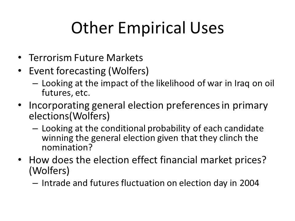 Other Empirical Uses Terrorism Future Markets Event forecasting (Wolfers) – Looking at the impact of the likelihood of war in Iraq on oil futures, etc.