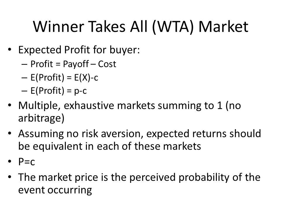 Winner Takes All (WTA) Market Expected Profit for buyer: – Profit = Payoff – Cost – E(Profit) = E(X)-c – E(Profit) = p-c Multiple, exhaustive markets summing to 1 (no arbitrage) Assuming no risk aversion, expected returns should be equivalent in each of these markets P=c The market price is the perceived probability of the event occurring
