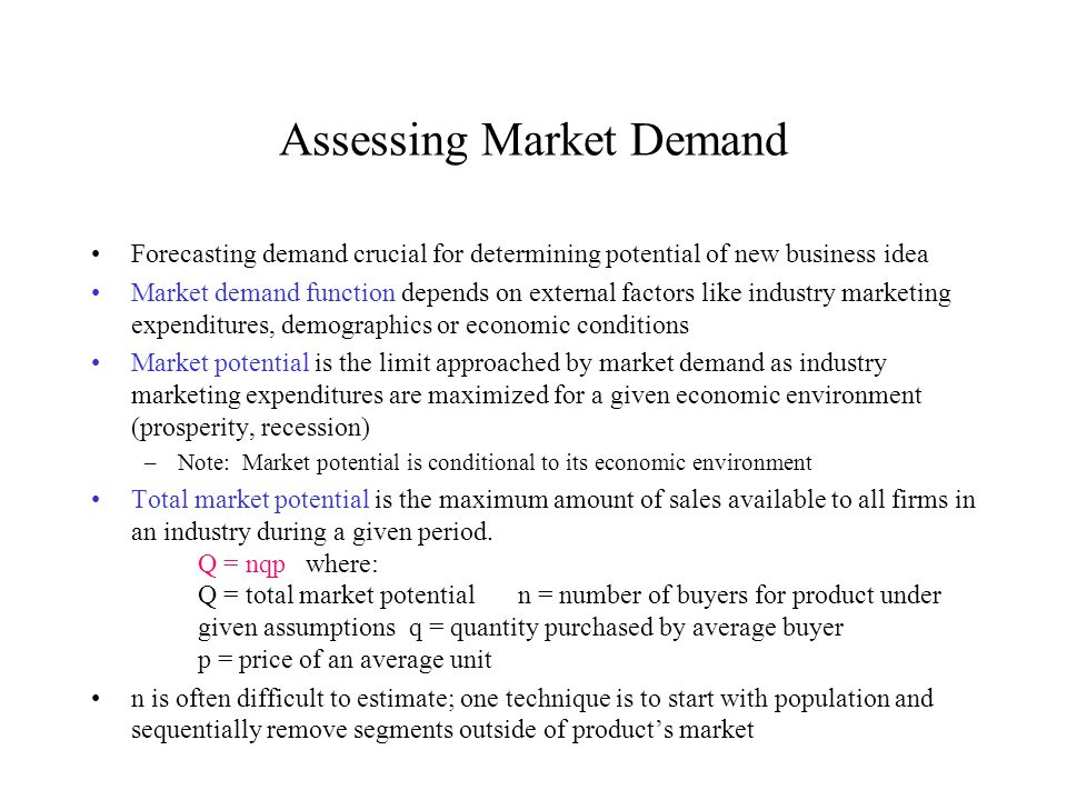 Assessing Market Demand Forecasting demand crucial for determining potential of new business idea Market demand function depends on external factors l