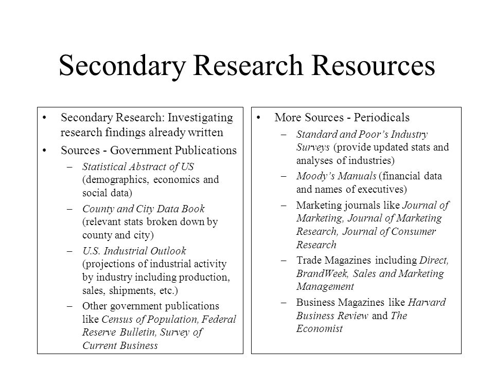 Secondary Research Resources Secondary Research: Investigating research findings already written Sources - Government Publications –Statistical Abstra