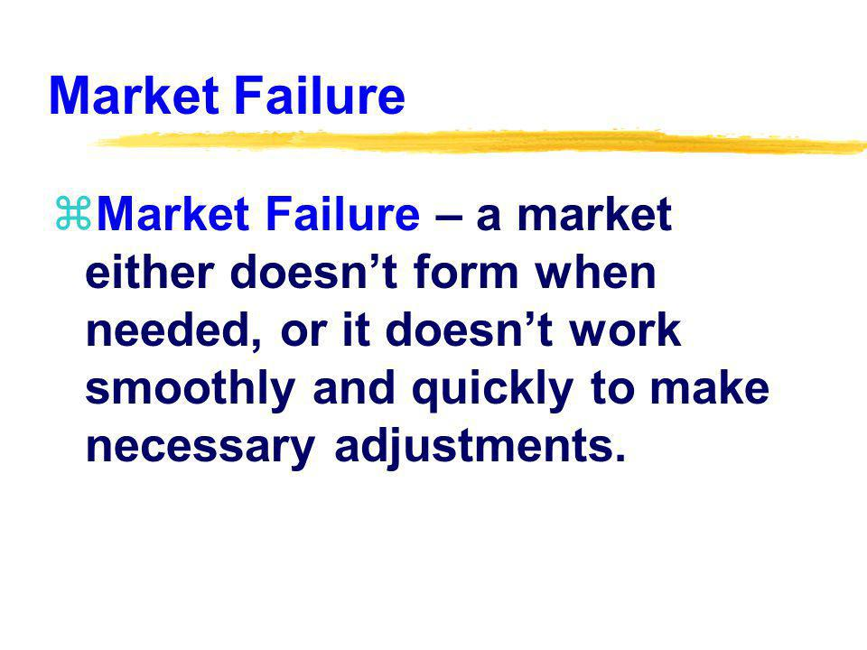 Market Failure zMarket Failure – a market either doesnt form when needed, or it doesnt work smoothly and quickly to make necessary adjustments.