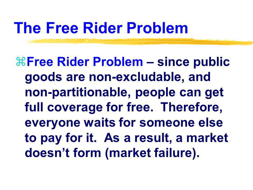 The Free Rider Problem zFree Rider Problem – since public goods are non-excludable, and non-partitionable, people can get full coverage for free.