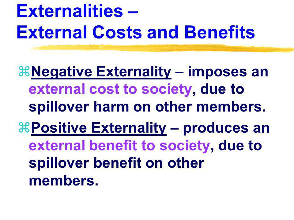 Externalities – External Costs and Benefits zNegative Externality – imposes an external cost to society, due to spillover harm on other members.